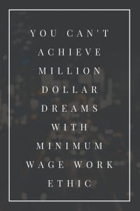 you can't achieve million dollar dreams with minimum wage work ethic